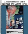 The Master Gunmaker's Guide To Building Bolt-action Rifles - Bill Holmes