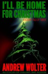 I'll Be Home for Christmas: A Holiday Tale of Terror - Andrew Wolter