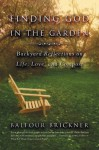 Finding God in the Garden: Backyard Reflections on Life, Love, and Compost - Balfour Brickner