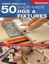 Danny Proulx's 50 Shop-Made Jigs & Fixtures: Jigs & Fixtures for Every Tool in Your Shop - Danny Proulx