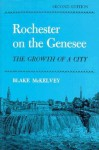 Rochester on the Genessee: The Growth of a City - BLake McKelvey