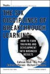The Six Disciplines of Breakthrough Learning: How to Turn Training and Development Into Business Results - Calhoun W. Wick, Richard Flanagan, Roy Pollock, Andy Jefferson, Pollock Roy V. H., Richard D. Flanagan, Kevin D. Wilde
