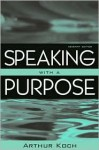 Speaking With a Purpose (7th Edition) (MySpeechKit Series) - Arthur Koch