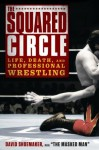 The Squared Circle: Life, Death, and Professional Wrestling - David Shoemaker
