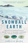 Snowball Earth: The Story of a Maverick Scientist and His Theory of the Global Catastrophe That Spawned Life as We Know It - Gabrielle Walker