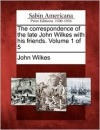 The Correspondence of the Late John Wilkes with His Friends. Volume 1 of 5 - John Wilkes