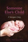 Someone Else's Child: A Surrogate's Story - Sue Phillips