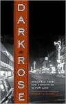 Dark Rose: Organized Crime and Corruption in Portland - Robert C. Donnelly, Carl Abbott