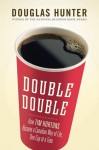Double Double: How Tim Hortons Became a Canadian Way of Life, One Cup at a Time - Douglas Hunter