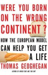 Were You Born on the Wrong Continent?: How the European Model Can Help You Get a Life - Thomas Geoghegan