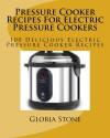 Pressure Cooker Recipes For Electric Pressure Cookers: 100 Delicious Electric Pressure Cooker Recipes - Gloria Stone