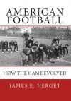 American Football: How the Game Evolved - James Herget