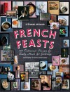 French Feasts: 299 Traditional Recipes for Family Meals and Gatherings - Stéphane Reynaud