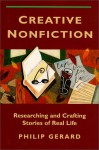 Creative Nonfiction: Researching and Crafting Stories of Real Life - Philip Gerard