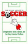 Soccer: Diving Headers, Selling a Dummy, and Everything Else About the Game - Dick Howard, Ben Wicks