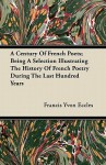 A Century of French Poets; Being a Selection Illustrating the History of French Poetry During the Last Hundred Years - Francis Yvon Eccles