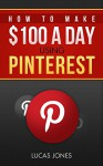 How To Make $100 A Day Using Pinterest: Simple Step By Step Methods People Use Everyday To Profit On Pinterest - Lucas Jones