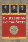 Franklin, Jefferson, and Madison: On Religion and the State - Gregory Schaaf