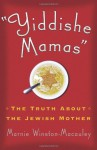 Yiddishe Mamas: The Truth About the Jewish Mother - Marnie Winston-Macauley