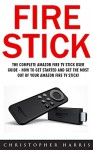 Fire Stick: The Complete Amazon Fire TV Stick User Guide - How To Get Started And Get The Most Out Of Your Amazon Fire TV Stick! (Streaming Devices, How ... Stick, Amazon Fire TV Stick User Guide) - Christopher Harris