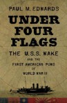 Under Four Flags: The U.S.S. Wake and the First American POWs of World War II - Paul M. Edwards