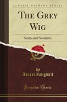 The Grey Wig, Stories and Novelettes (Classic Reprint) - I. Zangwill