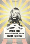 Greetings from Utopia Park: Surviving a Transcendent Childhood - Claire P. Hoffman