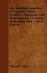 The Hunting Countries of England - Their Facilities, Character, and Requirements - A Guide to Hunting Men - Vol II - Part IV - Edward Gibbon