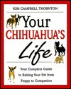 Your Chihuahua's Life: Your Complete Guide to Raising Your Pet from Puppy to Companion - Kim Campbell
