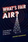 What's Fair on the Air?: Cold War Right-Wing Broadcasting and the Public Interest - Heather Hendershot