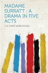 Madame Surratt : a Drama in Five Acts - Rogers, J. W. (James Webb)