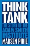 Think Tank: The Story of the Adam Smith Institute. Madsen Pirie - Madsen Pirie