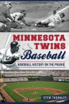 Minnesota Twins Baseball: Hardball History on the Prairie - Stew Thornley
