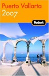 Fodor's Puerto Vallarta 2007: With Excursions to Guadalajara, San Blas, and Inland Mountain Towns (Fodor's Gold Guides) - Jane Onstott