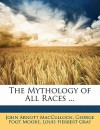 The Mythology of All Races ... - George Foot Moore, Louis H. Gray, John Arnott MacCulloch