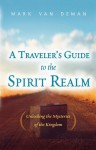 A Traveler's Guide to the Spirit Realm: Unlocking the Mysteries of the Kingdom - Mark Van Deman