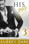 His Gift (A Dark Billionaire Romance Part 3) (Dark BIllionaires) - Aubrey Dark