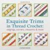 Exquisite Trims in Thread Crochet: 75 Patterns for Edgings, Corners, Crescents & More - Caitlin Sainio