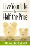 Live Your Life for Half the Price - Lyle Shamo, Tracy Shamo