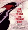 The Race to Save the Lord God Bird - Phillip M. Hoose