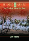 Island of Ashes: The Fire That Killed Key West - Jim Moore