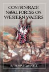 Confederate Naval Forces on Western Waters: The Defense of the Mississippi River and Its Tributaries - R. Thomas Campbell