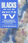 Blacks and White TV: African Americans in Television Since 1948 - J. Fred MacDonald