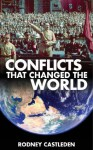Conflicts that Changed the World : 3,000 years of war - Alexander the Great, Julius Caesar, Crusades, Vikings, War of the Roses, American Civil War, WWI, WWII, Iraq, War on Terror - Rodney Castleden