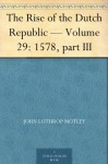 The Rise of the Dutch Republic - Volume 29: 1578, part III - John Lothrop Motley