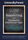 UniversityParent Guide to Supporting your Student's Freshman Year: Spring - Lucy Ewing, Susan Jones, Judy McNary, Evanne Montoya, Diane Schwemm, Suzanne Shaffer, Sarah Schupp