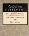 Spiritual Investments: Wall Street Wisdom From Sir John - Gary D. Moore, John Marks Templeton