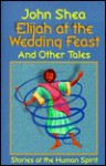 Elijah at the Wedding Feast and Other Tales: Stories of the Human Spirit - John Shea