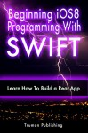 IOS 8: Learn iOS 8 Programming With SWIFT in a Day! A Practical Guide for Beginners. - Truman Publishing