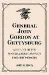 General John Gordon at Gettysburg: Account of the Pennsylvania Campaign from His Memoirs - John Gordon